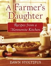 A Farmer's Daughter - Recipes from a Mennonite Kitchen ebook by Dawn Stoltzfus