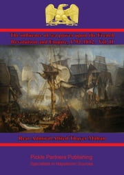 The Influence of Sea Power upon the French Revolution and Empire, 1793-1812. Vol. II ebook by Rear Admiral Alfred Thayer Mahan