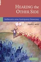 Hearing the Other Side - Deliberative versus Participatory Democracy ebook by Diana C. Mutz