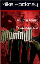 All the Rest is Propaganda ebook by Mike Hockney