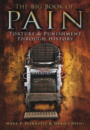 Big Book of Pain - Torture & Punishment Through History ebook by Mark P. Donnelly,Daniel Diehl
