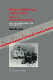 Willem Einthoven (1860–1927) Father of electrocardiography - Life and work, ancestors and contemporaries ebook by H.A. Snellen