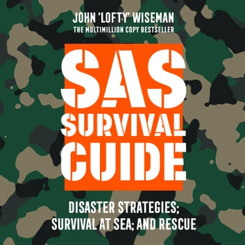 SAS Survival Guide – Disaster Strategies; Survival at Sea; and Rescue: The Ultimate Guide to Surviving Anywhere audiobook by John 'Lofty' Wiseman