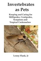 Invertebrates as Pets: Keeping and Caring for MIllipedes, Centipedes, Scorpions and Tropical Cockroaches ebook by Lenny Flank