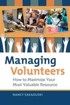 Managing Volunteers: How to Maximize Your Most Valuable Resource ebook by Nancy Sakaduski
