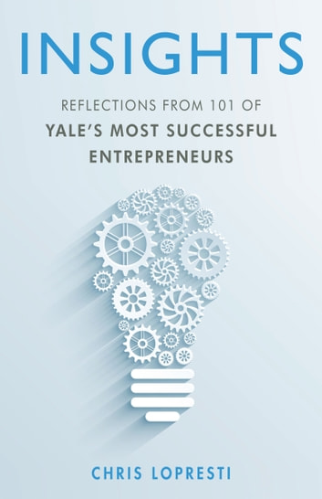 INSIGHTS: Reflections from 101 of Yale's Most Successful Entrepreneurs ebook by Chris LoPresti
