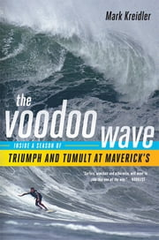 The Voodoo Wave: Inside a Season of Triumph and Tumult at Maverick's ebook by Mark Kreidler