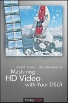 Mastering HD Video with Your DSLR ebook by Helmut Kraus,Uwe Steinmueller