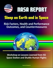 NASA Report: Sleep on Earth and in Space: Risk Factors, Health and Performance Outcomes, and Countermeasures - Workshop on Lessons Learned from ISS Space Station and Shuttle Human Flights ebook by Progressive Management