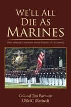 We'Ll All Die as Marines - One Marine'S Journey from Private to Colonel ebook by Colonel Jim Bathurst USMC (Retired)