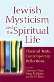Jewish Mysticism and the Spiritual Life - Classical Texts, Contemporary Reflections ebook by Lawrence Fine,Eitan Fishbane, PhD,Rabbi Or N. Rose,Yehonatan Chipman,Reb Mimi Feigelson,Lawrence Fine,Eitan Fishbane, PhD,Michael Fishbane,Rabbi Nancy Flam, MA,Rabbi Everett Gendler,Joel Hecker,Rabbi Shai Held,Melila Hellner-Eshed,Barry W. Holtz,Rabbi Jeremy Kalmanofsky,Judith A. Kates,Rabbi Lawrence Kushner,Rabbi Ebn Leader,Shaul Magid, PhD,Ron Margolin,Daniel C. Matt,Prof. Haviva Pedaya,Rabbi Nehemia Polen,Carol Rose,Rabbi Neal Rose,Rabbi Or N. Rose,Rabbi Zalman M. Schachter-Shalomi,Rabbi Jonathan P. Slater, DMin,Rabbi Gordon Tucker, PhD,Sheila Peltz Weinberg,Chava Weissler