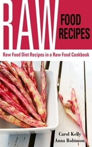 Raw Food Recipes: Raw Food Diet Recipes in a Raw Food Cookbook ebook by Carol Kelly,Anna Robinson