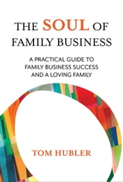 The Soul of Family Business - A practical guide to family business success and a loving family ebook by Tom  Hubler
