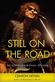 Still on the Road: The Songs of Bob Dylan, 1974-2006 ebook by Heylin, Clinton