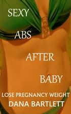 Lose Pregnancy Weight; Sexy Abs After Baby ebook by Dana Bartlett