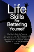 Life Skills For Bettering Yourself - A Self Help Book On Personal Development And Self-Empowerment With Motivation Tips, Success Tips And Tips For Positive Thinking To Help You Improve Your Life And Be A Better Person ebook by Nancy F. Kohut