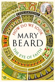 Civilisations: How Do We Look / The Eye of Faith - As seen on TV ebook by Professor Mary Beard