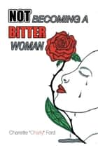 "NOT BECOMING A BITTER WOMAN ebook by Charlette""Charly"" Ford"