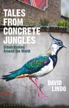 Tales from Concrete Jungles - Urban Birding Around the World ebook by David Lindo