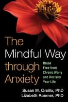 The Mindful Way through Anxiety - Break Free from Chronic Worry and Reclaim Your Life ebook by Susan M. Orsillo, PhD, Lizabeth Roemer,...