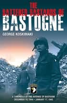 The Battered Bastards of Bastogne - A Chronicle of the Defense of Bastogne December 19, 1944–January 17, 1945 ebook by George Koskimaki