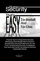 Home Security That's Easy-To-Install And Easy-To-Use - Practical Tips For Cheap Home Security Monitoring, Home Burglar Alarms And Do It Yourself Home Security Systems So You Can Put In The Best Home Security To Safeguard Your Home And Family From Break-Ins And Any Undesirable Attacks ebook by Jeremy S. Gill