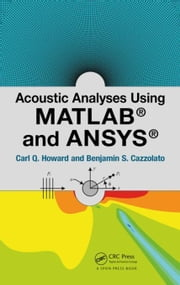 Acoustic Analyses Using Matlab® and Ansys® ebook by Howard, Carl Q.