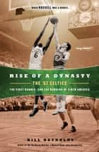 Rise of a Dynasty - The '57 Celtics, the First Banner, and the Dawning of a NewAmerica ebook by Bill Reynolds