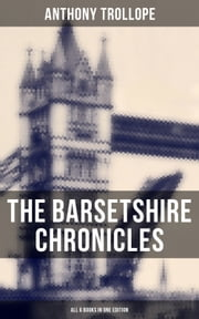 The Barsetshire Chronicles - All 6 Books in One Edition - The Warden, Barchester Towers, Doctor Thorne, Framley Parsonage, The Small House at Allington & The Last Chronicle of Barset ebook by Anthony Trollope