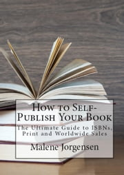 How to Self-Publish Your Book: The Ultimate Guide to ISBNs, Print and Worldwide Sales ebook by Malene Jorgensen