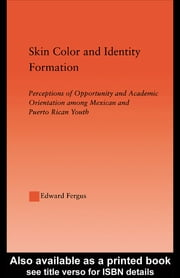 Skin Color and Identity Formation - Perception of Opportunity and Academic Orientation Among Mexican and Puerto Rican Youth ebook by Edward Fergus