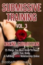 Submissive Training Vol. 3: Online Submission - 25 Things You Must Know To Have A Safe, Fun, Kinky, & Fulfilling BDSM Relationship Online ebook by Elizabeth Cramer