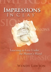 Impressions in Clay - Learning to Live Under the Master's Hand ebook by Wendy G Lawton