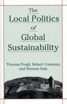 The Local Politics of Global Sustainability eBook von Herman E. Daly,Robert Costanza,Thomas Prugh