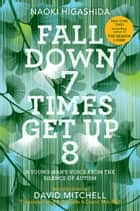 Fall Down 7 Times Get Up 8 - A Young Man's Voice from the Silence of Autism ebook by Naoki Higashida, KA Yoshida, David Mitchell