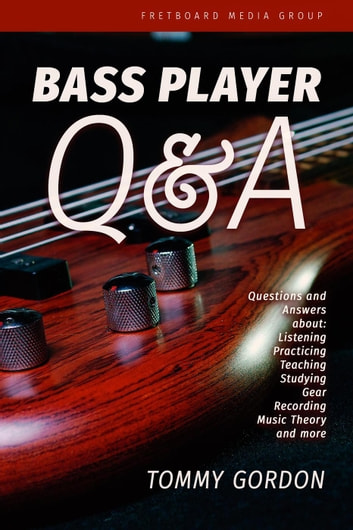Bass Player Q&A: Questions and Answers about Listening, Practicing,  Teaching, Studying, Gear, Recording, Music Theory, and More ebook by Tommy  Gordon