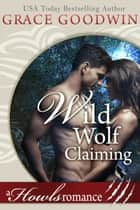 Wild Wolf Claiming - A Howl's Romance ebook by Grace Goodwin