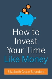 How to Invest Your Time Like Money ebook by Elizabeth Grace Saunders