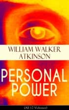 PERSONAL POWER (All 12 Volumes) - Development, Cultivation & Manifestation of Personal Powers: Creative - Your Constructive Forces, Desire - Your Energizing Forces, Spiritual Power - The Infinite Fount, Positive Individuality and more ebook by William Walker Atkinson