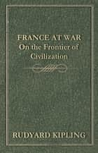 France at War - On the Frontier of Civilization ebook by Rudyard Kipling