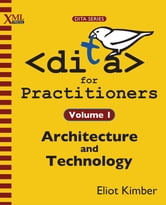 DITA for Practitioners Volume 1 - Architecture and Technology ebook by Eliot Kimber
