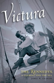 Victura - The Kennedys, a Sailboat, and the Sea ebook by James W. Graham