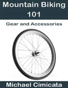 Mountain Biking 101: Gear and Accessories ebook by Michael Cimicata