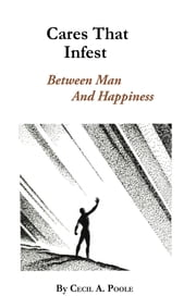 Cares That Infest - Between Man and Happiness ebook by Cecil A. Poole
