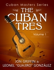 "Cuban Masters Series: The Cuban Tres - Cuban Masters Series ebook by Leonel ""Guajiro"" González, Jon Griffin"