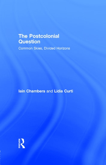 The Postcolonial Question - Common Skies, Divided Horizons ebook by Iain Chambers,Lidia Curti