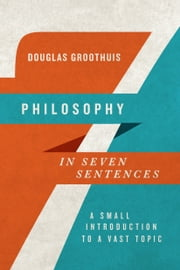 Philosophy in Seven Sentences - A Small Introduction to a Vast Topic ebook by Douglas Groothuis
