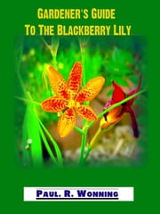 Gardener's Guide to the Perennial Blackberry Lily - Abe's Guide to the Full Sun Perennial Flower Garden, #4 ebook by Paul R. Wonning