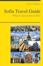 Sofia, Bulgaria Travel Guide - What To See & Do ebook by Patricia Holmes