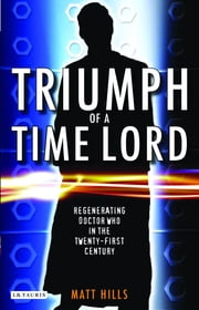 Triumph of a Time Lord - Regenerating Doctor Who in the Twenty-first Century ebook by Matt. Hills